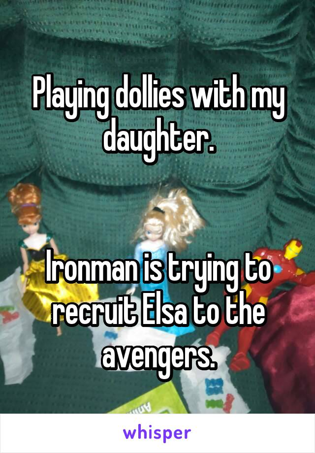 Playing dollies with my daughter.   Ironman is trying to recruit Elsa to the avengers.