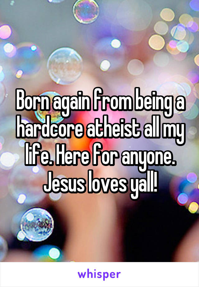 Born again from being a hardcore atheist all my life. Here for anyone. Jesus loves yall!