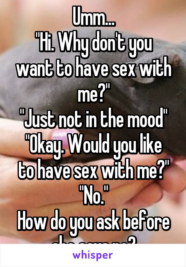 why do you want to have sex with me