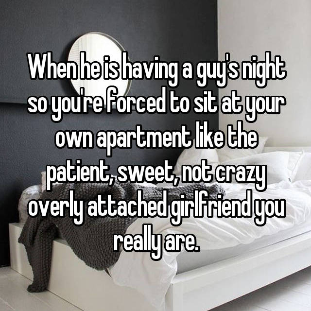 When he is having a guy's night so you're forced to sit at your own apartment like the patient, sweet, not crazy overly attached girlfriend you really are.
