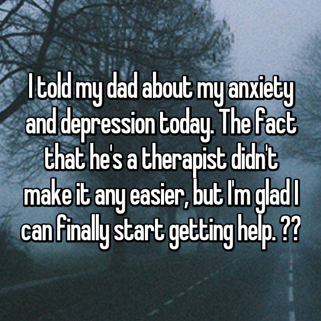 I told my dad about my anxiety and depression today. The fact that he's a therapist didn't make it any easier, but I'm glad I can finally start getting help. ❤️
