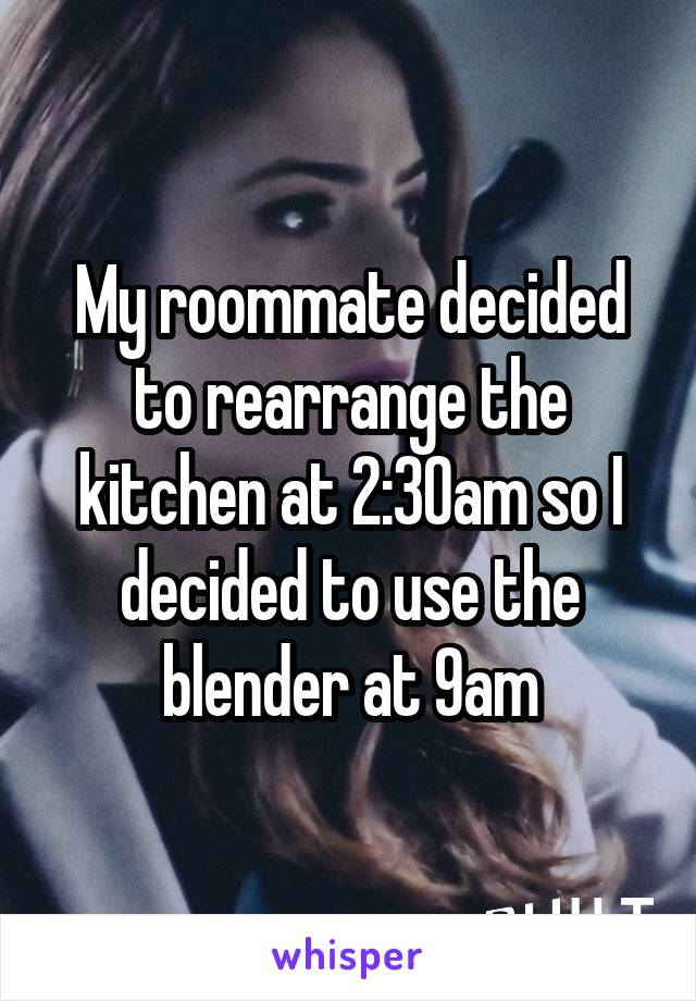 My roommate decided to rearrange the kitchen at 2:30am so I decided to use the blender at 9am