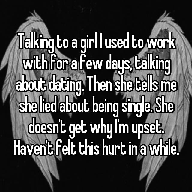 Talking to a girl I used to work with for a few days, talking about dating. Then she tells me she lied about being single. She doesn't get why I'm upset. Haven't felt this hurt in a while.