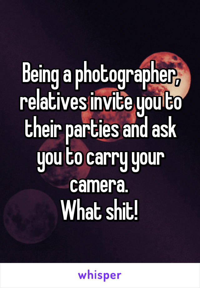 Being a photographer, relatives invite you to their parties and ask you to carry your camera.  What shit!