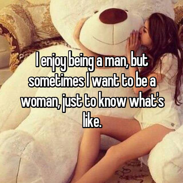 I enjoy being a man, but sometimes I want to be a woman, just to know what's like.