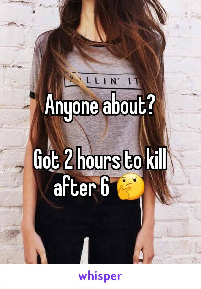 Anyone about?  Got 2 hours to kill after 6 🤔