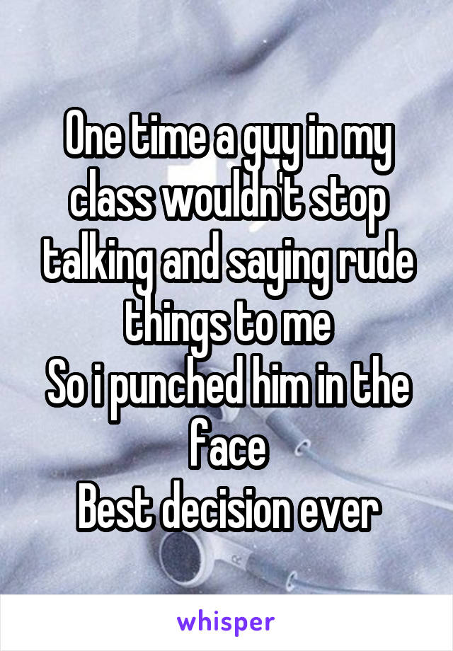 One time a guy in my class wouldn't stop talking and saying rude things to me So i punched him in the face Best decision ever