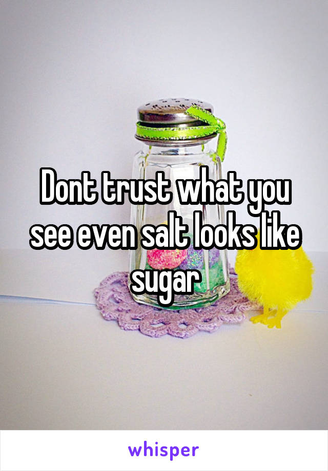Dont trust what you see even salt looks like sugar