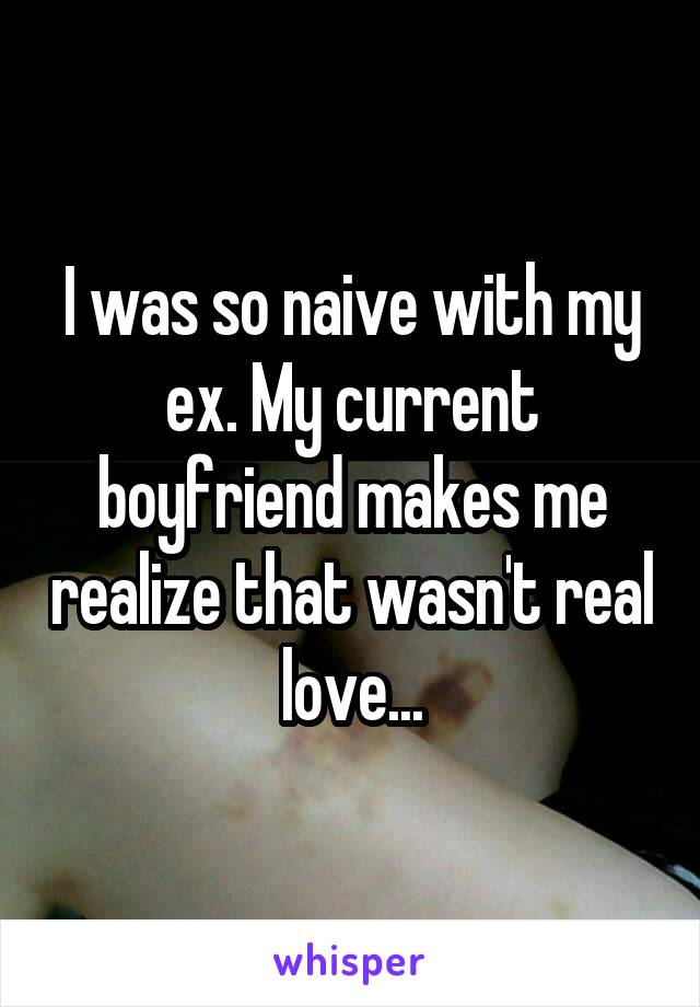 I was so naive with my ex. My current boyfriend makes me realize that wasn't real love...