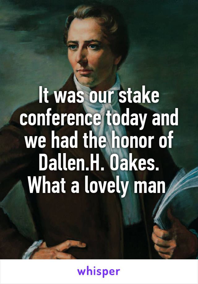 It was our stake conference today and we had the honor of Dallen.H. Oakes. What a lovely man