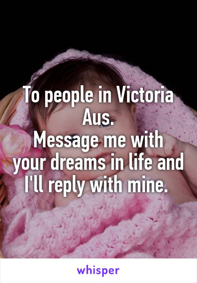 To people in Victoria Aus. Message me with your dreams in life and I'll reply with mine.