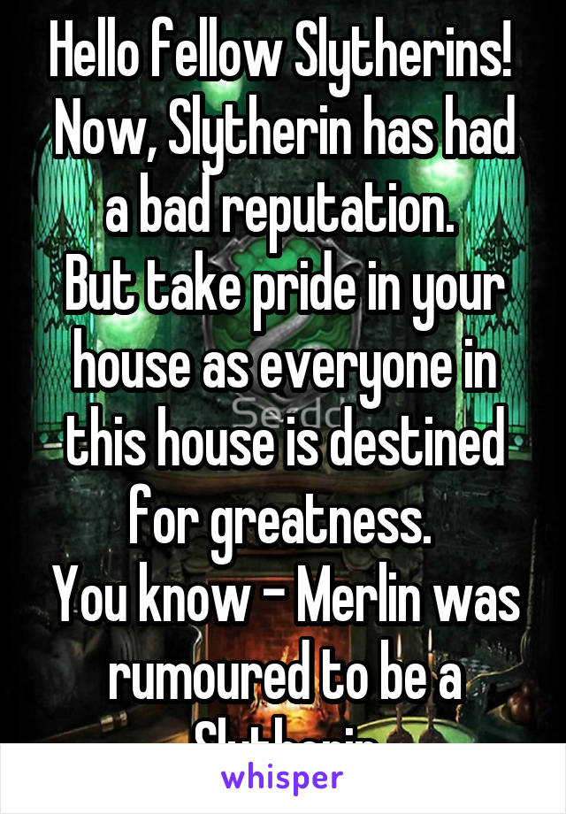 Hello fellow Slytherins!  Now, Slytherin has had a bad reputation.  But take pride in your house as everyone in this house is destined for greatness.  You know - Merlin was rumoured to be a Slytherin