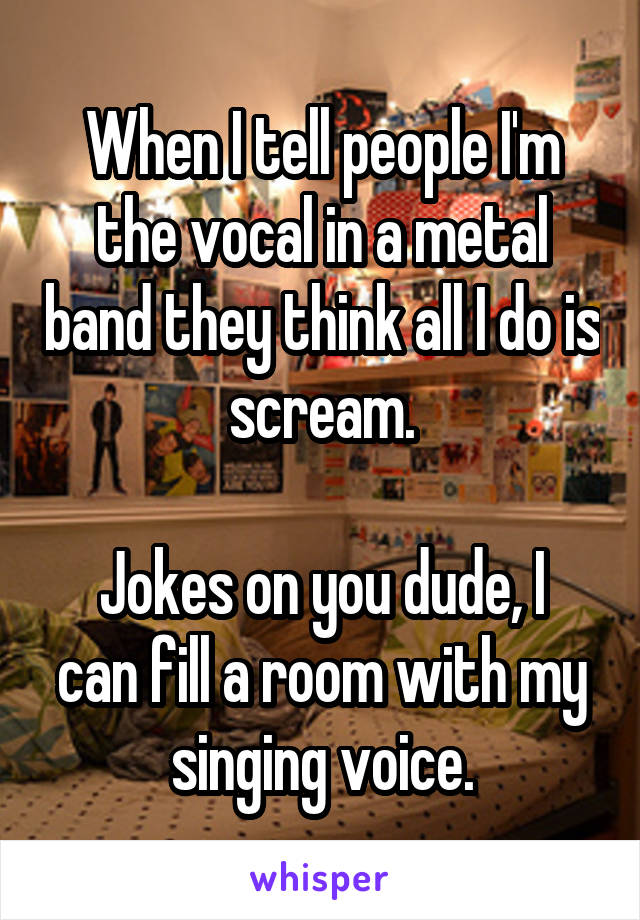 When I tell people I'm the vocal in a metal band they think all I do is scream.  Jokes on you dude, I can fill a room with my singing voice.