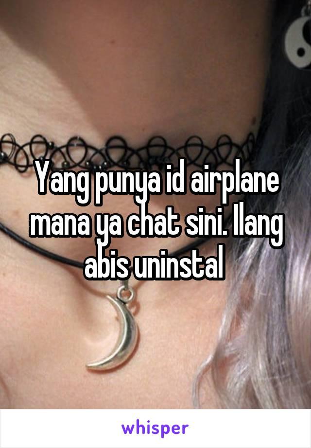 Yang punya id airplane mana ya chat sini. Ilang abis uninstal