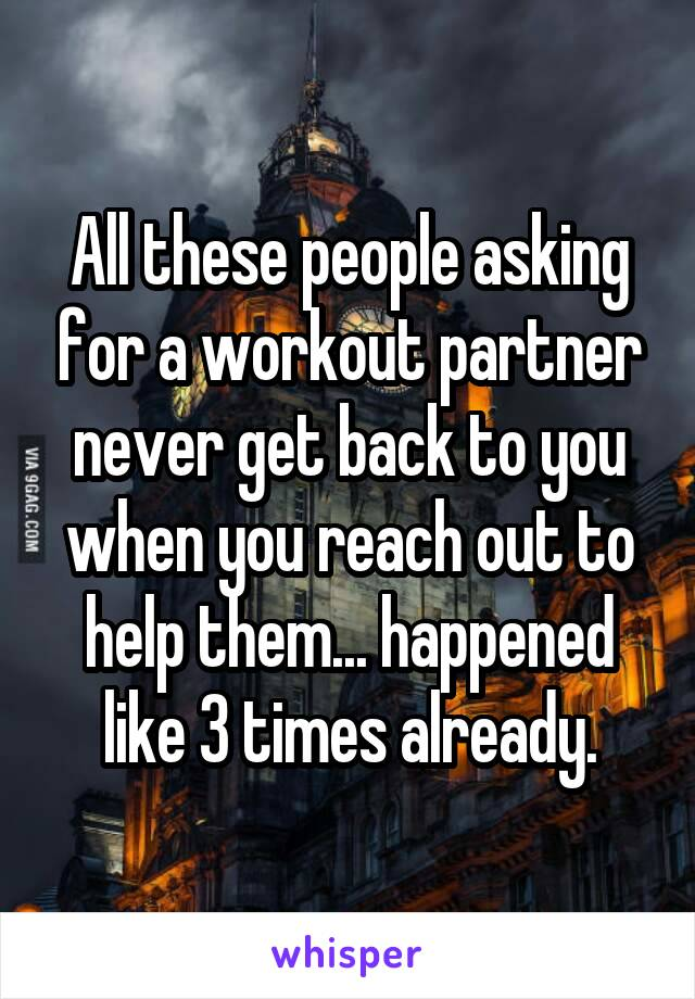 All these people asking for a workout partner never get back to you when you reach out to help them... happened like 3 times already.