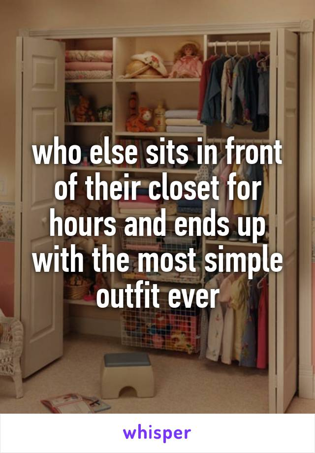 who else sits in front of their closet for hours and ends up with the most simple outfit ever