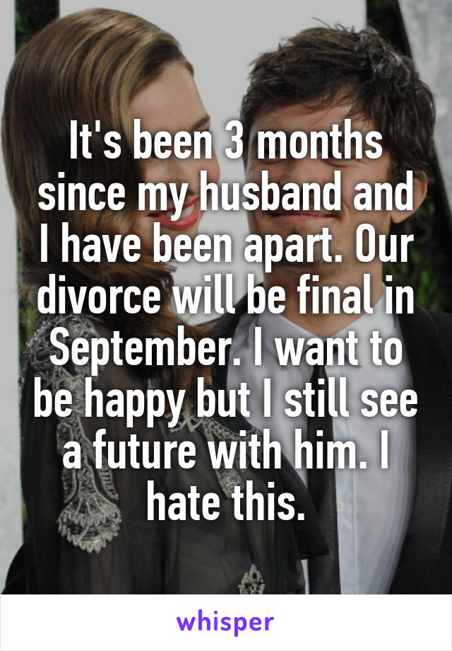 It's been 3 months since my husband and I have been apart. Our divorce will be final in September. I want to be happy but I still see a future with him. I hate this.