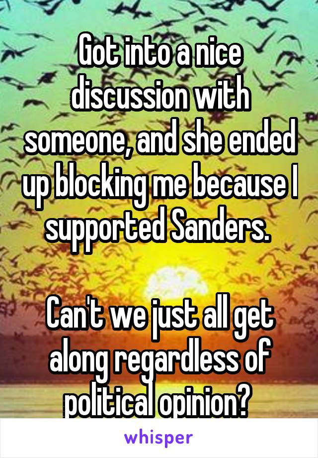 Got into a nice discussion with someone, and she ended up blocking me because I supported Sanders.   Can't we just all get along regardless of political opinion?
