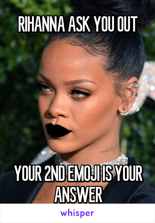 RIHANNA ASK YOU OUT       YOUR 2ND EMOJI IS YOUR ANSWER