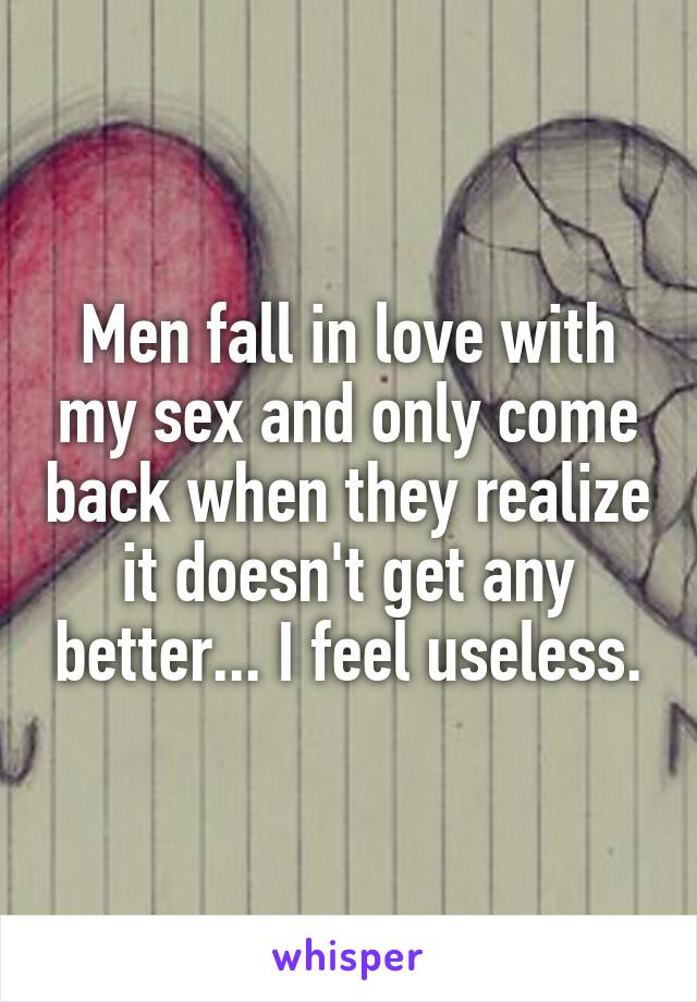 Men fall in love with my sex and only come back when they realize it doesn't get any better... I feel useless.