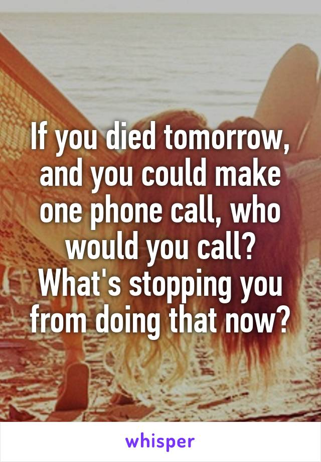 If you died tomorrow, and you could make one phone call, who would you call? What's stopping you from doing that now?