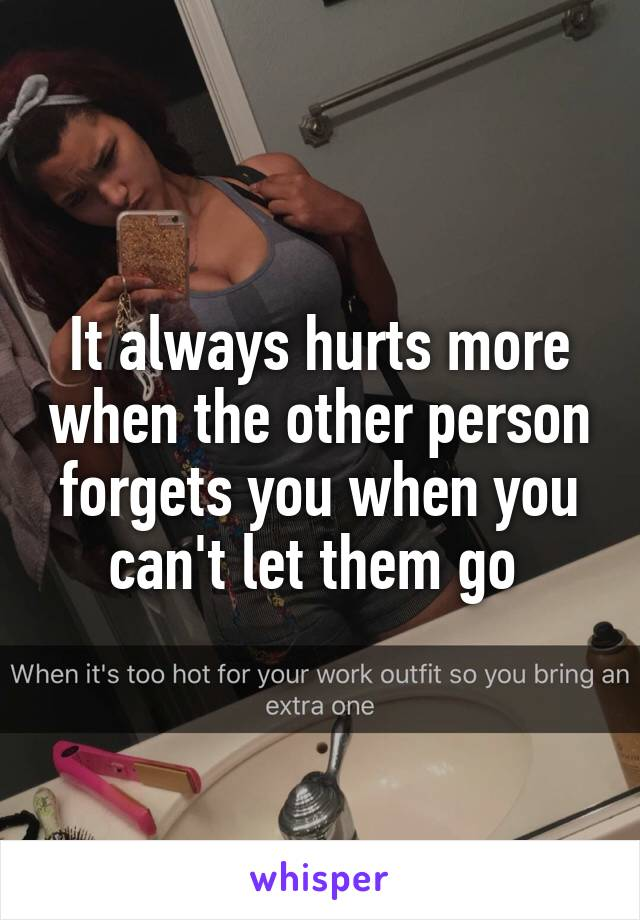 It always hurts more when the other person forgets you when you can't let them go
