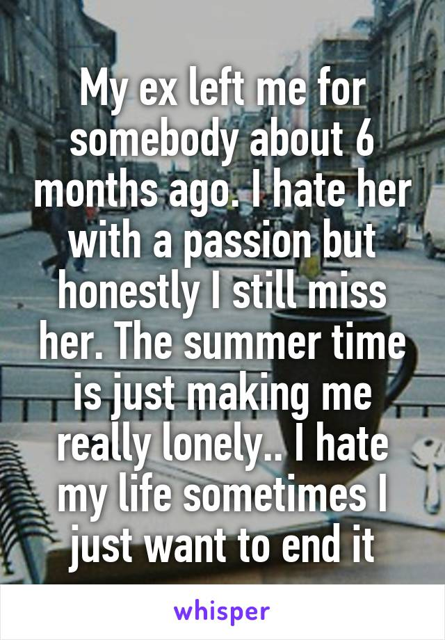 My ex left me for somebody about 6 months ago. I hate her with a passion but honestly I still miss her. The summer time is just making me really lonely.. I hate my life sometimes I just want to end it