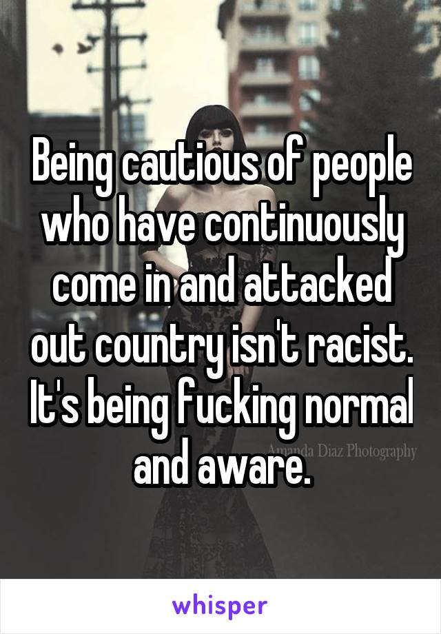 Being cautious of people who have continuously come in and attacked out country isn't racist. It's being fucking normal and aware.