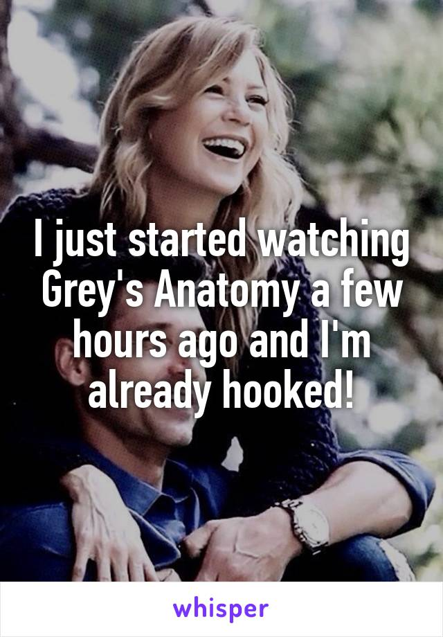 I just started watching Grey's Anatomy a few hours ago and I'm already hooked!