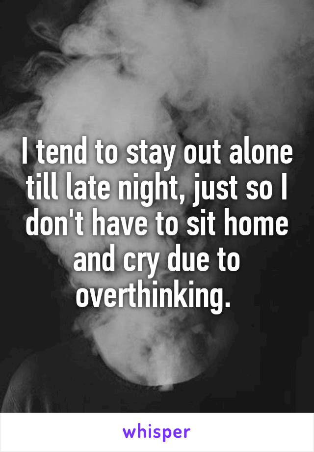 I tend to stay out alone till late night, just so I don't have to sit home and cry due to overthinking.