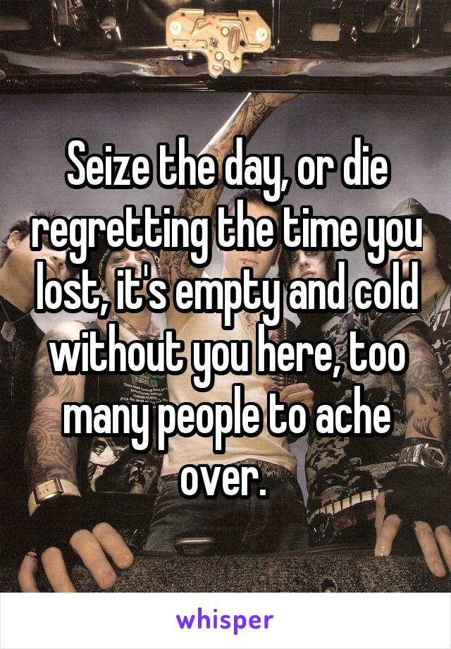 Seize the day, or die regretting the time you lost, it's empty and cold without you here, too many people to ache over.