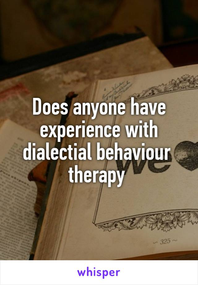 Does anyone have experience with dialectial behaviour  therapy