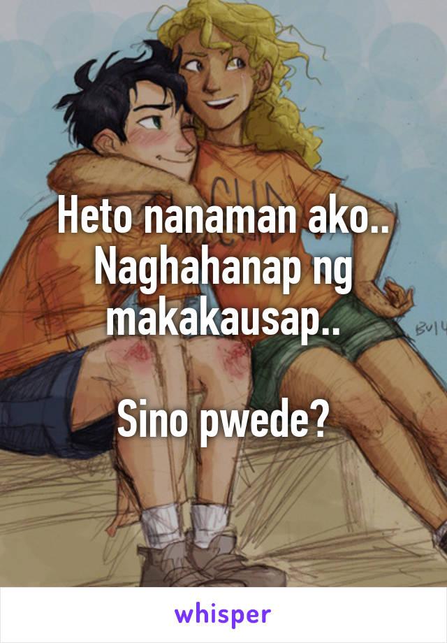 Heto nanaman ako.. Naghahanap ng makakausap..  Sino pwede?