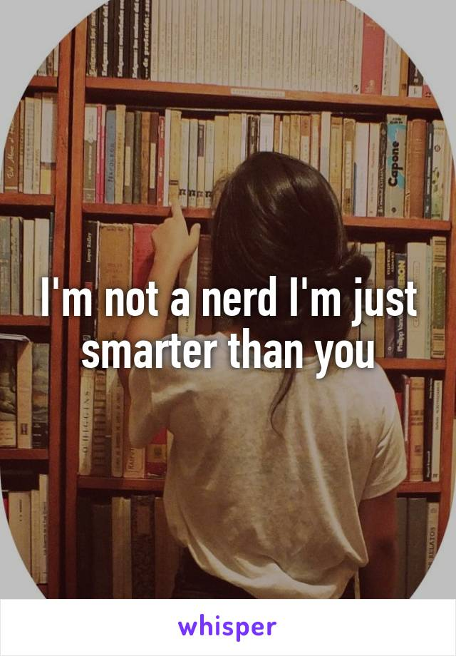 I'm not a nerd I'm just smarter than you