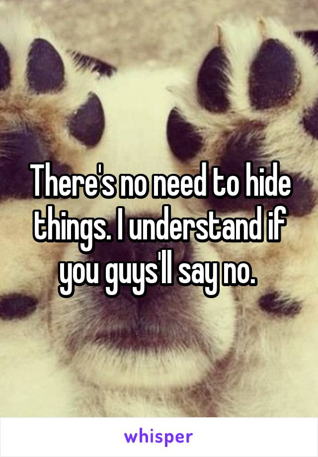 There's no need to hide things. I understand if you guys'll say no.