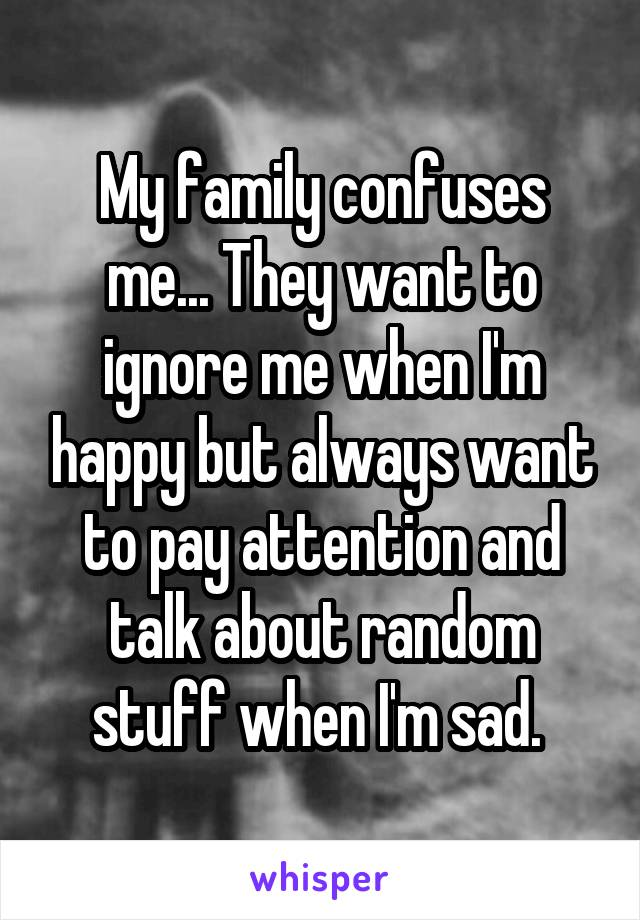 My family confuses me... They want to ignore me when I'm happy but always want to pay attention and talk about random stuff when I'm sad.