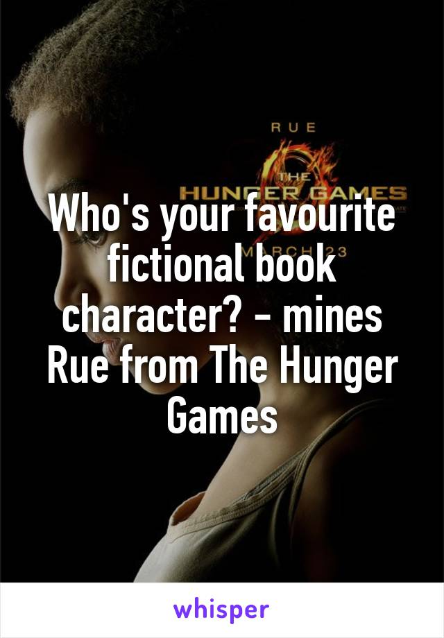 Who's your favourite fictional book character? - mines Rue from The Hunger Games