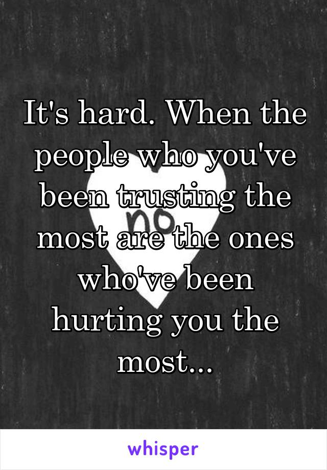It's hard. When the people who you've been trusting the most are the ones who've been hurting you the most...