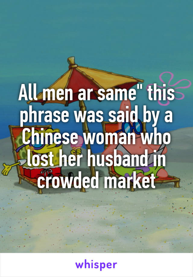 """All men ar same"""" this phrase was said by a Chinese woman who lost her husband in crowded market"""