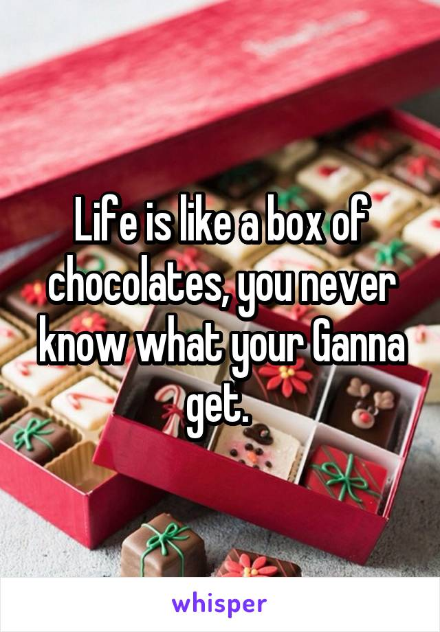 Life is like a box of chocolates, you never know what your Ganna get.