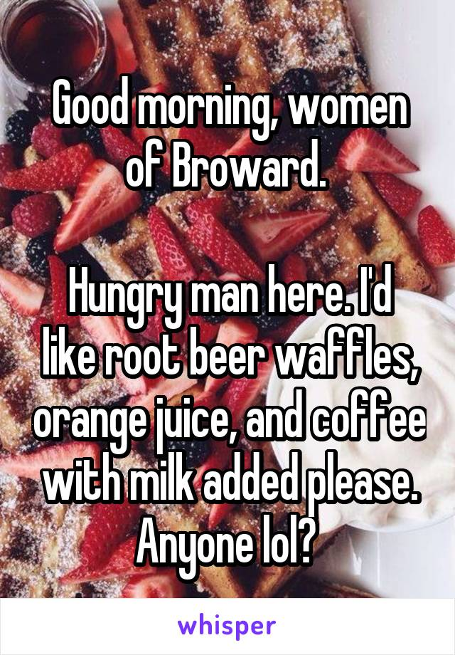 Good morning, women of Broward.   Hungry man here. I'd like root beer waffles, orange juice, and coffee with milk added please. Anyone lol?