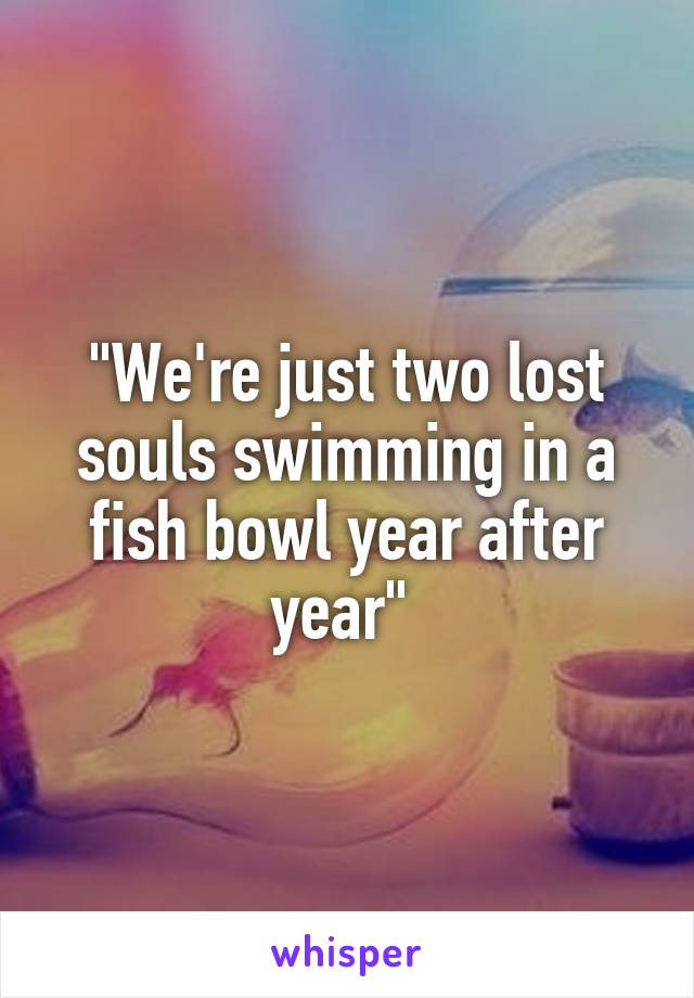 """We're just two lost souls swimming in a fish bowl year after year"""