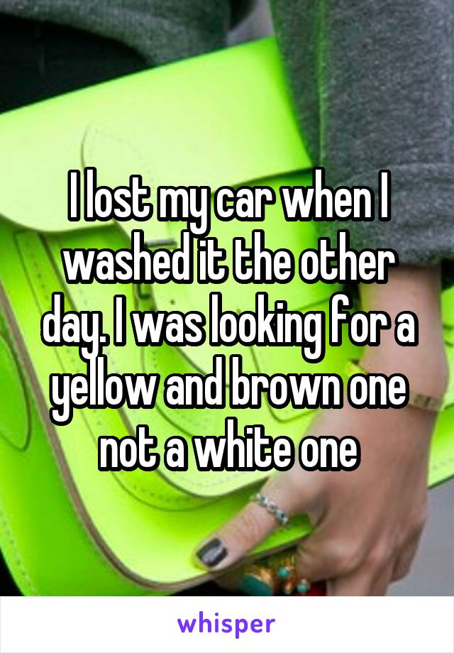 I lost my car when I washed it the other day. I was looking for a yellow and brown one not a white one