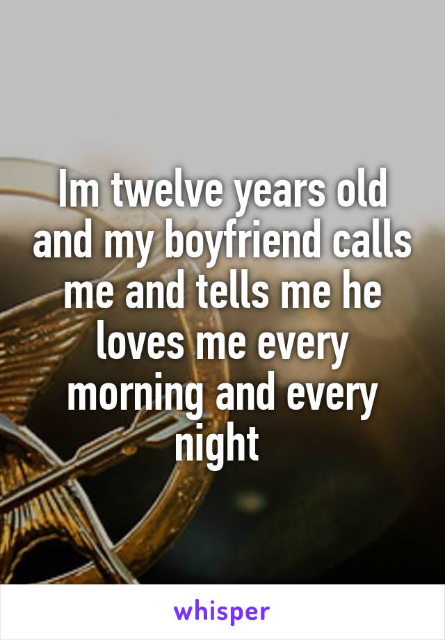Im twelve years old and my boyfriend calls me and tells me he loves me every morning and every night