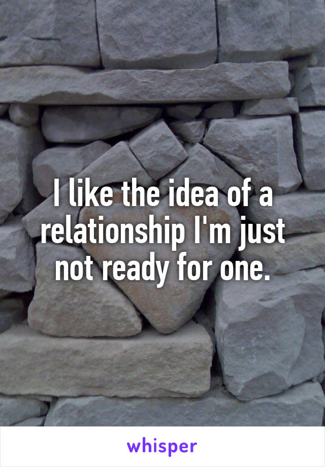 I like the idea of a relationship I'm just not ready for one.