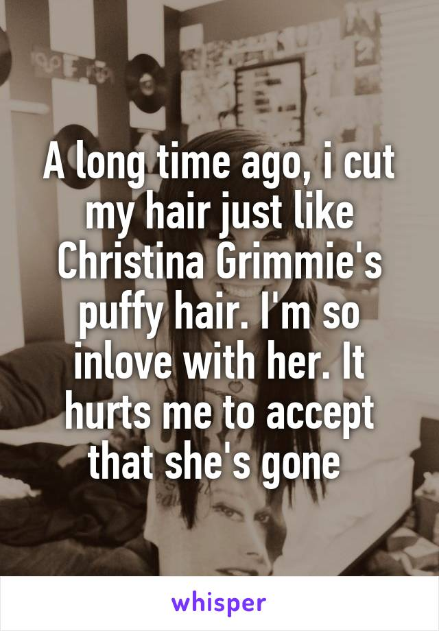 A long time ago, i cut my hair just like Christina Grimmie's puffy hair. I'm so inlove with her. It hurts me to accept that she's gone