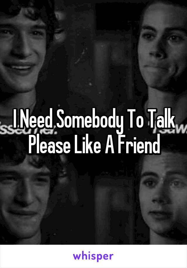 I Need Somebody To Talk Please Like A Friend