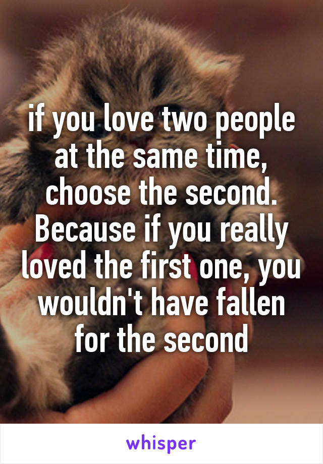 if you love two people at the same time, choose the second. Because if you really loved the first one, you wouldn't have fallen for the second