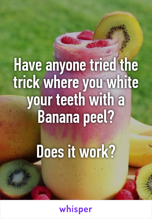 Have anyone tried the trick where you white your teeth with a Banana peel?  Does it work?