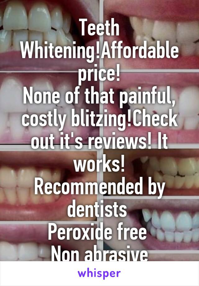 Teeth Whitening!Affordable price! None of that painful, costly blitzing!Check out it's reviews! It works! Recommended by dentists  Peroxide free  Non abrasive